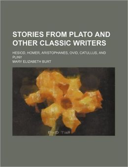 Stories From Plato And Other Classic Writers; Hesiod, Homer, Aristophanes, Ovid, Catullus, And Pliny