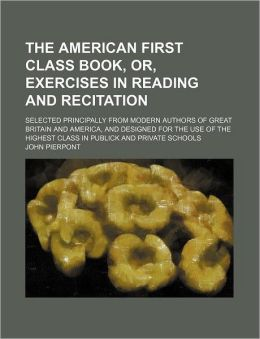 The American First Class Book, Or, Exercises in Reading and Recitation; Selected Principally from Modern Authors of Great Britain and America, and Des