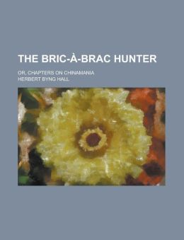 The Bric-A-Brac Hunter; Or, Chapters on Chinamania