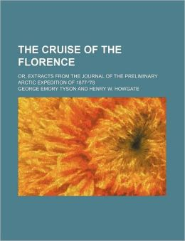 The Cruise of the Florence; Or, Extracts from the Journal of the Preliminary Arctic Expedition of 1877-'78