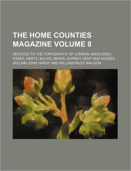 The Home Counties Magazine Volume 8; Devoted to the Topography of London, Middlesex, Essex, Herts, Bucks, Berks, Surrey, Kent and Sussex
