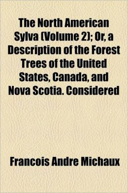 The North American Sylva; Or, a Description of the Forest Trees of the United States, Canada, and Nova Scotia. Considered Particularly with Respect to