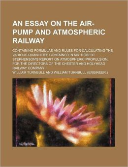 An Essay On The Air-Pump And Atmospheric Railway; Containing Formulae And Rules For Calculating The Various Quantities Contained In Mr. Robert