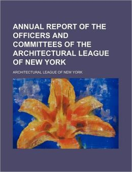 Annual Report of the Officers and Committees of the Architectural League of New York