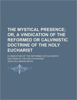 The Mystical Presence; Or, A Vindication Of The Reformed Or Calvinistic Doctrine Of The Holy Eucharist. A Vindication Of The Reformed Or Calvinistic Doctrine Of The Holy Eucharist