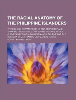 The Racial Anatomy of the Philippine Islanders; Introducing New Methods of Anthropology and Showing Their Application to the Filipinos with a Classifi
