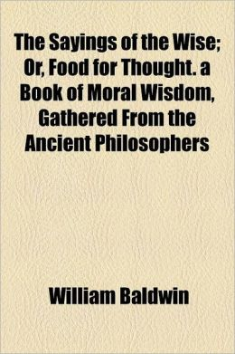 The Sayings of the Wise; Or, Food for Thought. a Book of Moral Wisdom, Gathered from the Ancient Philosophers