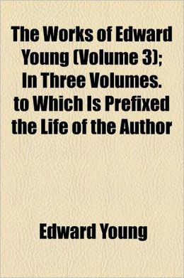 The Works of Edward Young Volume 3; In Three Volumes. to Which Is Prefixed the Life of the Author