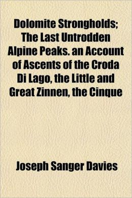 Dolomite Strongholds; The Last Untrodden Alpine Peaks. an Account of Ascents of the Croda Di Lago, the Little and Great Zinnen, the Cinque Torri, the