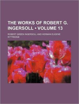 The Works of Robert G. Ingersoll (Volume 13)