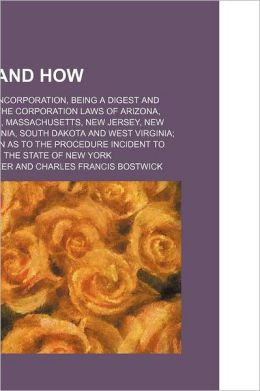 Where and How; A Handbook of Incorporation, Being a Digest and Comparison of the Corporation Laws of Arizona, Delaware, Maine, Massachusetts, New Jersey, New York, Pennsylvania, South Dakota and West Virginia With Information as to the Procedure Incident