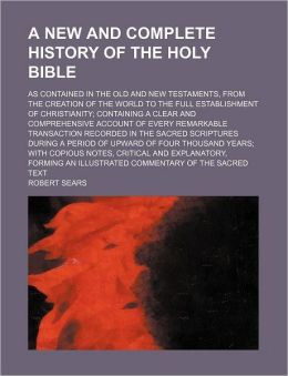 A New and Complete History of the Holy Bible; As Contained in the Old and New Testaments, from the Creation of the World to the Full Establishment o