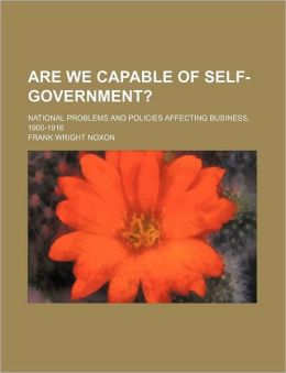 Are We Capable of Self-Government?; National Problems and Policies Affecting Business, 1900-1916