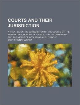 Courts and Their Jurisdiction; A Treatise on the Jurisdiction of the Courts of the Present Day, How Such Jurisdiction Is Conferred, and the Means of A