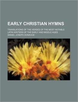 Early Christian Hymns; Translations of the Verses of the Most Notable Latin Writers of the Early and Middle Ages