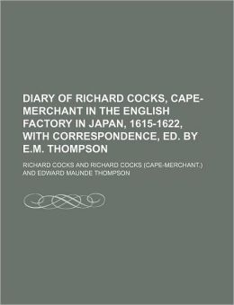 Diary of Richard Cocks, Cape-Merchant in the English Factory in Japan, 1615-1622, With Correspondence, Ed. E.m. Thompson