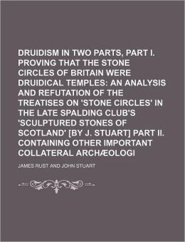 Druidism Exhumed In Two Parts, Part I. Proving That The Stone Circles Of Britain Were Druidical Temples; An Analysis And Refutation Of The