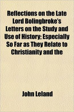 Reflections on the Late Lord Bolingbroke's Letters on the Study and Use of History Volume 4; Especially So Far as They Relate to Christianity and the
