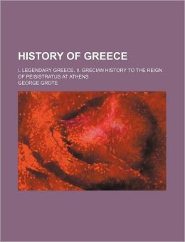 History of Greece (Volume 1); I. Legendary Greece. II. Grecian History to the Reign of Peisistratus at Athens