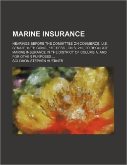 Marine Insurance; Hearings Before the Committee on Commerce, U.S. Senate, 67th Cong., 1st Sess., on S. 210, to Regulate Marine Insurance in the Distri