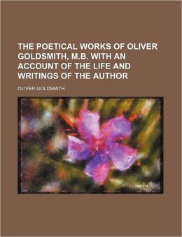The Poetical Works Of Oliver Goldsmith, M.B. With An Account Of The Life And Writings Of The Author