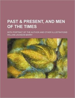 Past & Present, and Men of the Times; With Portrait of the Author and Other Illustrations