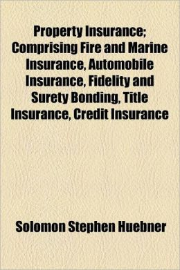 Property Insurance; Comprising Fire and Marine Insurance, Automobile Insurance, Fidelity and Surety Bonding, Title Insurance, Credit Insurance, and Mi