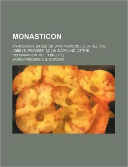 Monasticon; An Account, Based on Spottiswoode's, of All the Abbeys, Priories [&C.] in Scotland, at the Reformation. Vol. 1 [In 3 PT.].
