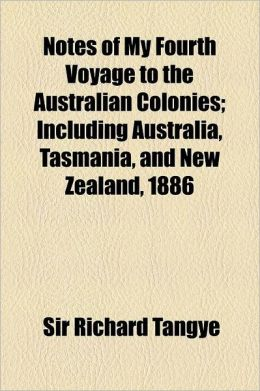 Notes of My Fourth Voyage to the Australian Colonies; Including Australia, Tasmania, and New Zealand, 1886