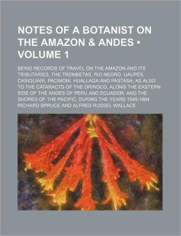 Notes of a Botanist on the Amazon & Andes (Volume 1); Being Records of Travel on the Amazon and Its Tributaries, the Trombetas, Rio Negro, Uaup S, Cas