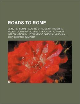 Roads To Rome; Being Personal Records Of Some Of The More Recent Converts To The Catholic Faith, With An Introduction By His Eminence Cardinal Vaughan