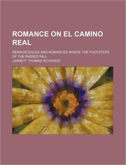 Romance On El Camino Real; Reminiscences And Romances Where The Footsteps Of The Padres Fall