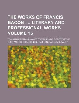 The Works of Francis Bacon (Volume 15); Literary and Professional Works