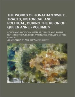 The Works of Jonathan Swift (Volume 5); Tracts, Historical and Political, During the Reign of Queen Anne. Containing Additional Letters, Tracts, and P