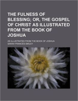 The Fulness Of Blessing, Or, The Gospel Of Christ; As Illustrated From The Book Of Joshua