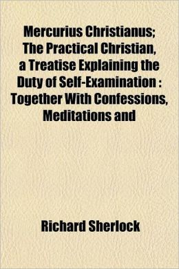 Mercurius Christianus; The Practical Christian, a Treatise Explaining the Duty of Self-Examination Together with Confessions, Meditations and Prayers