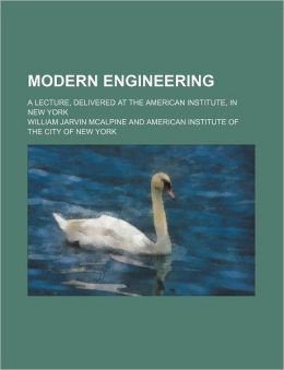 Modern Engineering; A Lecture, Delivered at the American Institute, in New York