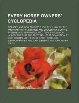 Every Horse Owners' Cyclopedia; Diseases, and How to Cure Them. by J.H. Walsh. the American Trotting Horse, and Suggestions on the Breeding and Traini