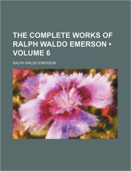 The Complete Works of Ralph Waldo Emerson (Volume 6)