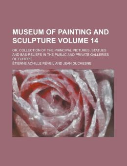Museum of Painting and Sculpture; Or, Collection of the Principal Pictures, Statues and Bas-Reliefs in the Public and Private Galleries of Europe Volu