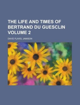 The Life and Times of Bertrand Du Guesclin Volume 2