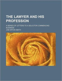 The Lawyer and His Profession; A Series of Letters to a Solicitor Commencing Business