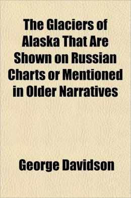 The Glaciers of Alaska That Are Shown on Russian Charts or Mentioned in Older Narratives Volume 3