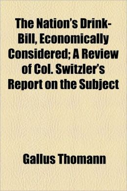 The Nation's Drink-Bill, Economically Considered; A Review of Col. Switzler's Report on the Subject
