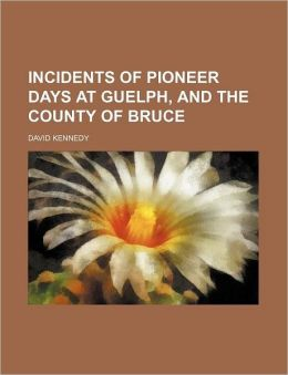 Incidents of Pioneer Days at Guelph, and the County of Bruce