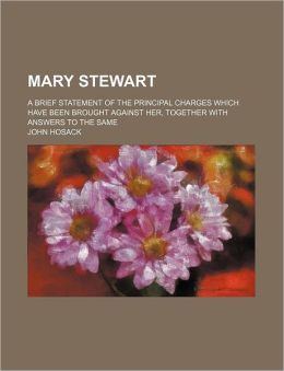 Mary Stewart; A Brief Statement of the Principal Charges Which Have Been Brought Against Her, Together With Answers to the Same