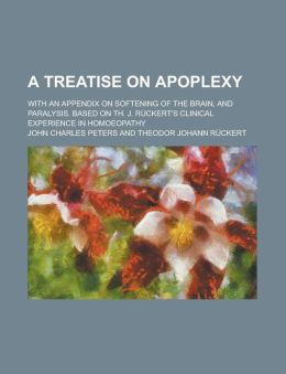 A Treatise On Apoplexy; With An Appendix On Softening Of The Brain, And Paralysis. Based On Th. J. R Ckert's Clinical Experience In Homoeopathy