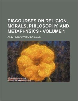 Discourses on Religion, Morals, Philosophy, and Metaphysics (Volume 1)