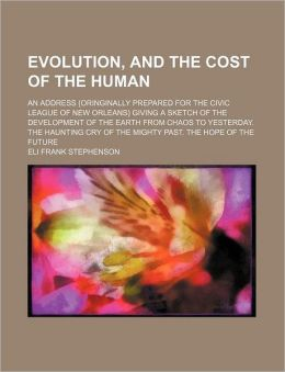 Evolution, and the Cost of the Human; An Address (Oringinally Prepared for the Civic League of New Orleans) Giving a Sketch of the Development of the