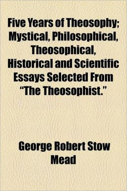 Five Years of Theosophy; Mystical, Philosophical, Theosophical, Historical and Scientific Essays Selected from the Theosophist.